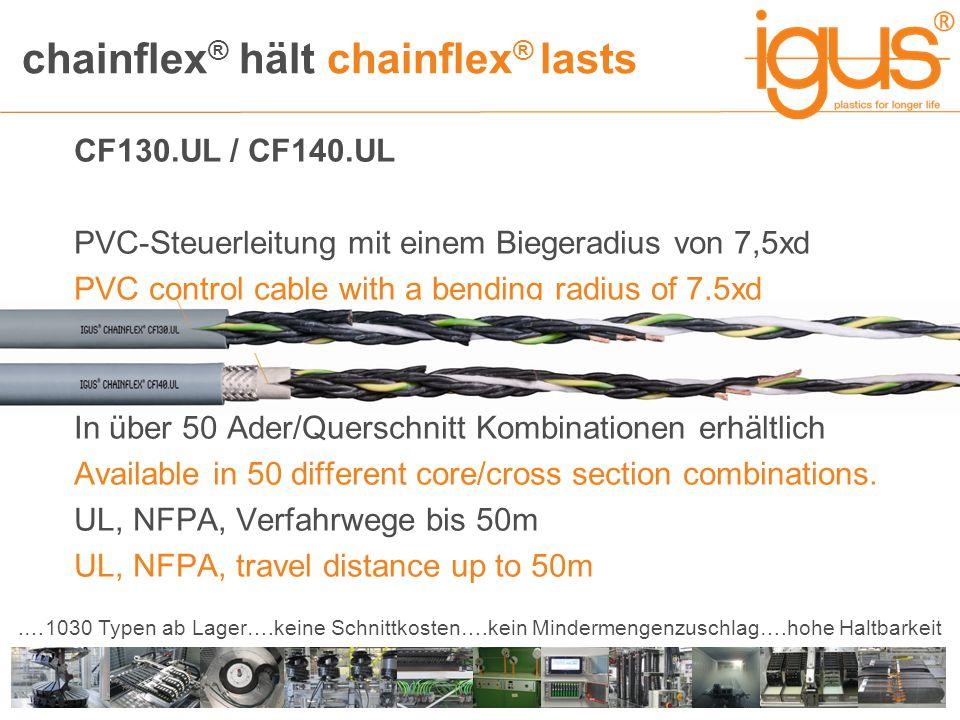 chainflex ® hält chainflex ® lasts.…1030 Typen ab Lager….keine Schnittkosten….kein Mindermengenzuschlag….hohe Haltbarkeit CF130.UL / CF140.UL PVC-Steuerleitung mit einem Biegeradius von 7,5xd PVC control cable with a bending radius of 7,5xd In über 50 Ader/Querschnitt Kombinationen erhältlich Available in 50 different core/cross section combinations.