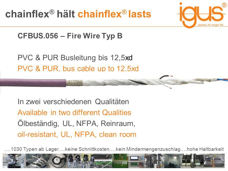 chainflex ® hält chainflex ® lasts.…1030 Typen ab Lager….keine Schnittkosten….kein Mindermengenzuschlag….hohe Haltbarkeit CFBUS.056 – Fire Wire Typ B PVC & PUR Busleitung bis 12,5xd PVC & PUR, bus cable up to 12,5xd In zwei verschiedenen Qualitäten Available in two different Qualities Ölbeständig, UL, NFPA, Reinraum, oil-resistant, UL, NFPA, clean room