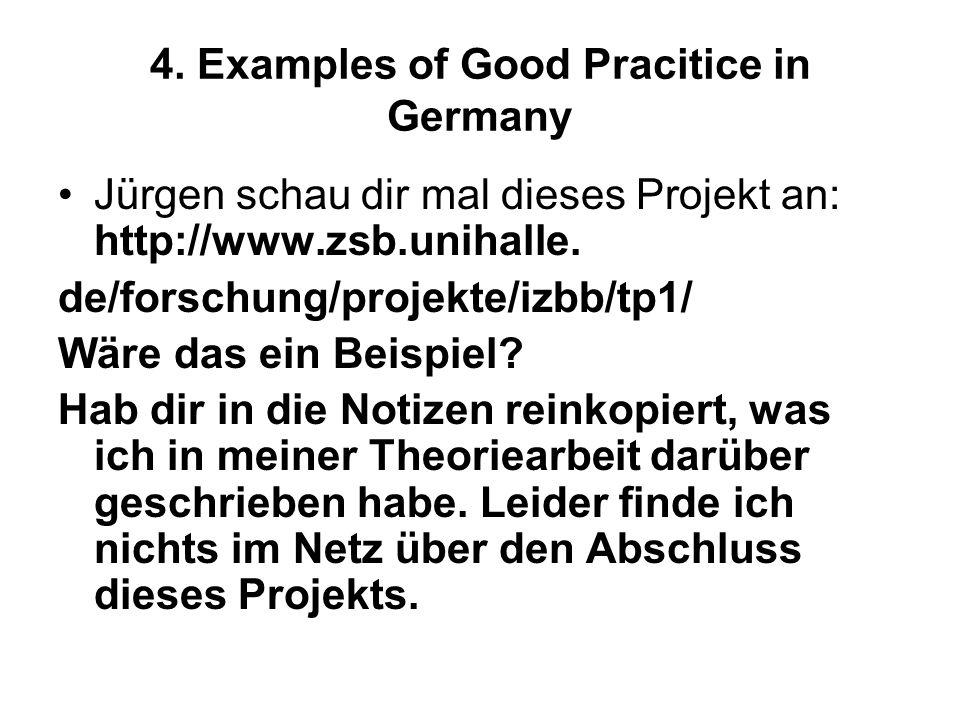 4. Examples of Good Pracitice in Germany Jürgen schau dir mal dieses Projekt an: http://www.zsb.unihalle. de/forschung/projekte/izbb/tp1/ Wäre das ein