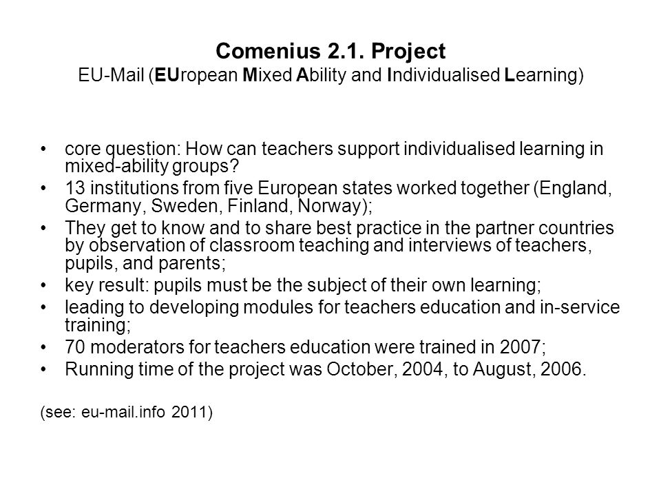 Comenius 2.1. Project EU-Mail (EUropean Mixed Ability and Individualised Learning) core question: How can teachers support individualised learning in