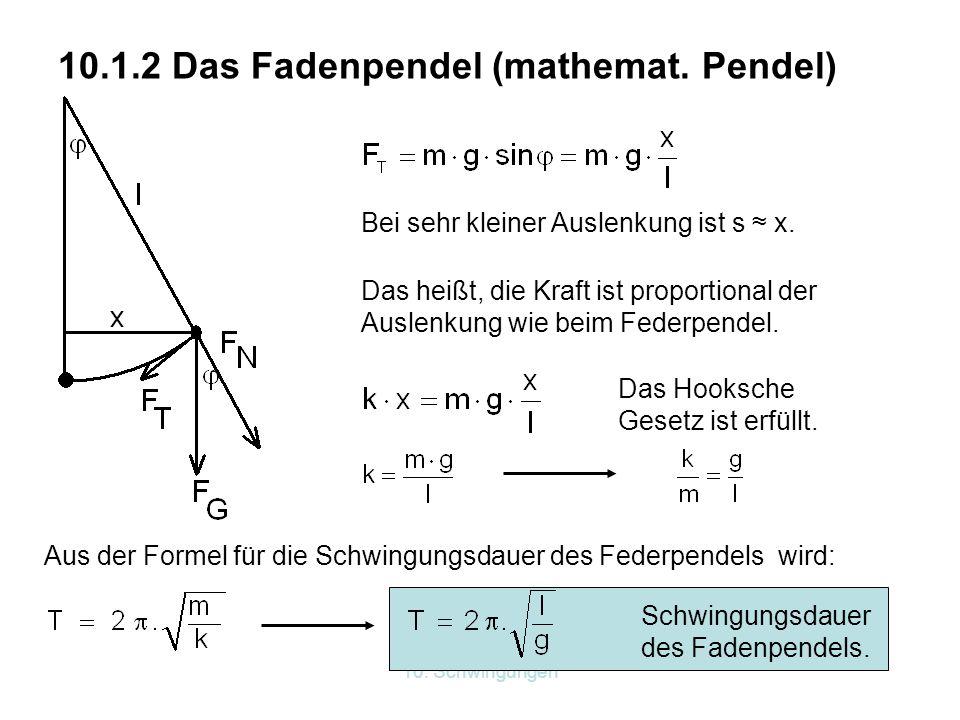 10. Schwingungen 10.1.2 Das Fadenpendel (mathemat. Pendel) Bei sehr kleiner Auslenkung ist s ≈ x. Das heißt, die Kraft ist proportional der Auslenkung