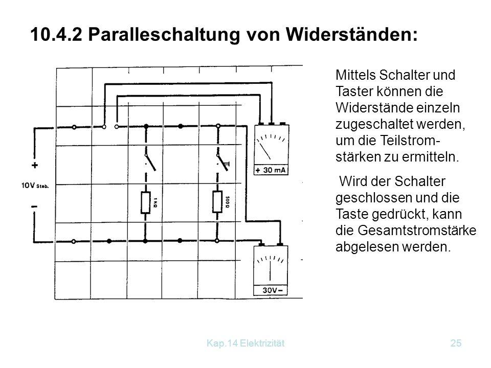 Kap.14 Elektrizität24 Rechenbeispiel: R 1 = 50 Ohm; R 2 = 70 Ohm Berechne den Gesamtwiderstand! Wie groß ist die Stromstärke, wenn wir 12 V an die bei
