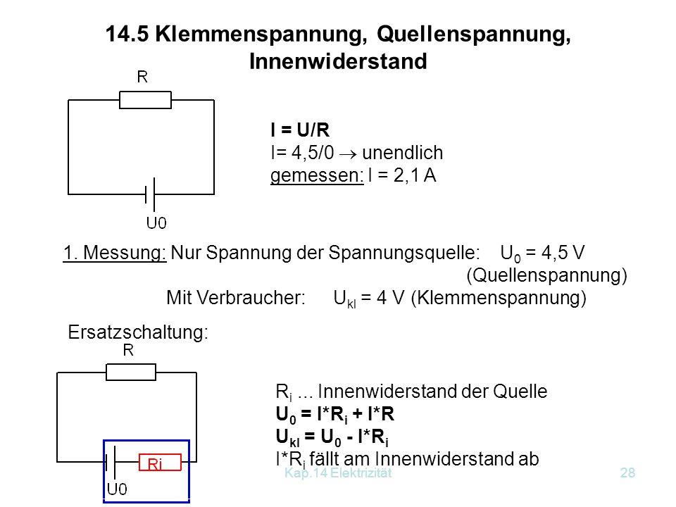 Kap.14 Elektrizität27 Bemerkung: Der Gesamtwiderstand ist stets kleiner als der kleinere der beiden Widerstände. Beispiel: Parallelschaltung: R 1 = 20