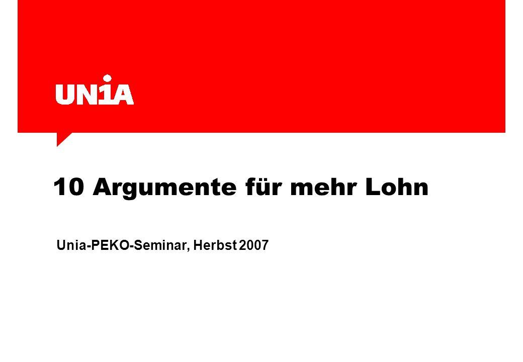 10 Argumente für mehr Lohn Unia-PEKO-Seminar, Herbst 2007