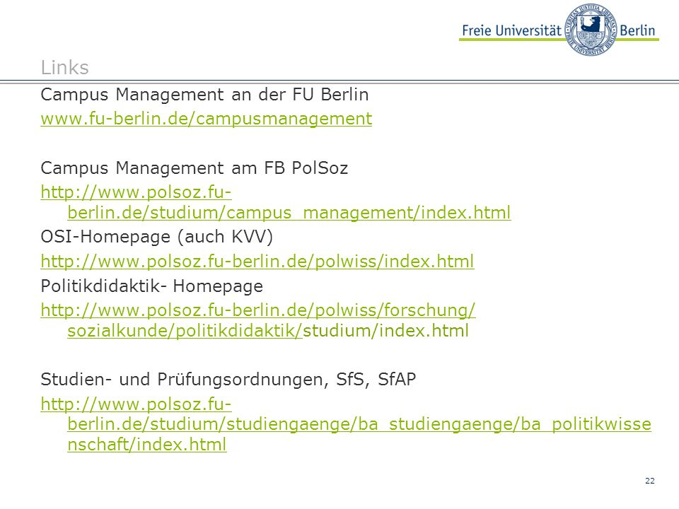 22 Links Campus Management an der FU Berlin www.fu-berlin.de/campusmanagement Campus Management am FB PolSoz http://www.polsoz.fu- berlin.de/studium/c