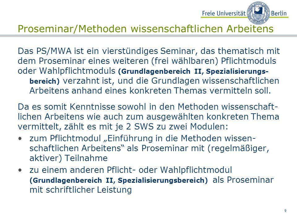 9 Proseminar/Methoden wissenschaftlichen Arbeitens Das PS/MWA ist ein vierstündiges Seminar, das thematisch mit dem Proseminar eines weiteren (frei wählbaren) Pflichtmoduls oder Wahlpflichtmoduls (Grundlagenbereich II, Spezialisierungs- bereich) verzahnt ist, und die Grundlagen wissenschaftlichen Arbeitens anhand eines konkreten Themas vermitteln soll.