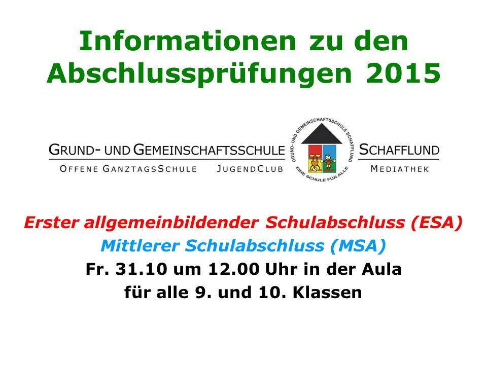 Informationen zu den Abschlussprüfungen 2015 Erster allgemeinbildender Schulabschluss (ESA) Mittlerer Schulabschluss (MSA) Fr. 31.10 um 12.00 Uhr in d