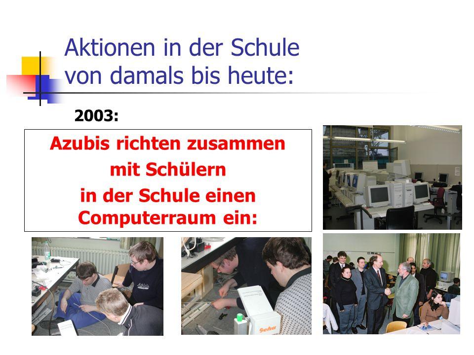 Aktionen in der Schule von damals bis heute: Azubis richten zusammen mit Schülern in der Schule einen Computerraum ein: 2003:
