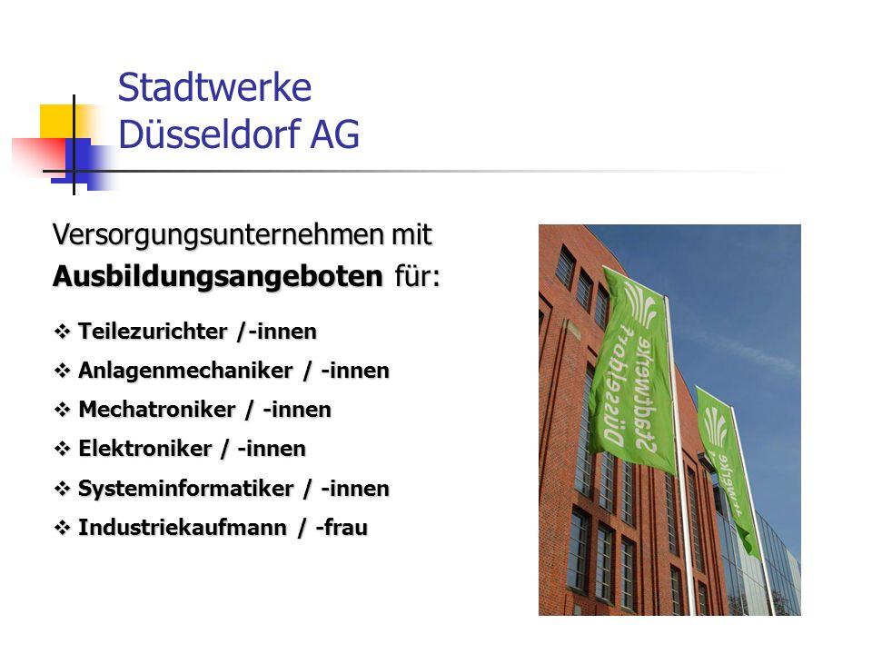 Stadtwerke Düsseldorf AG Versorgungsunternehmen mit Ausbildungsangeboten für:  Teilezurichter /-innen  Anlagenmechaniker / -innen  Mechatroniker / -innen  Elektroniker / -innen  Systeminformatiker / -innen  Industriekaufmann / -frau