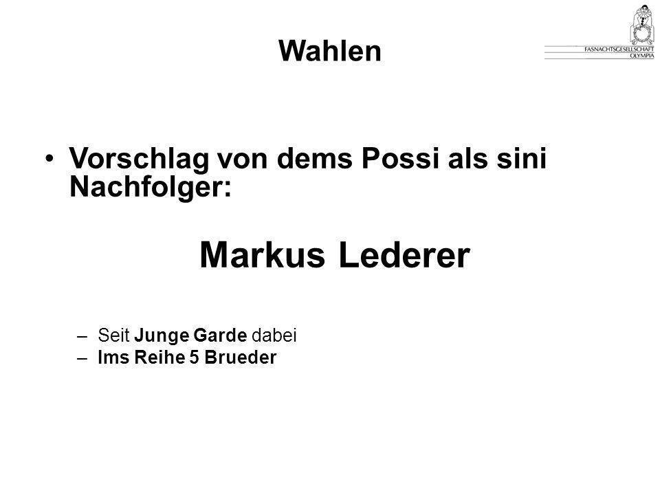 Vorschlag von dems Possi als sini Nachfolger: Markus Lederer –Seit Junge Garde dabei –Ims Reihe 5 Brueder Wahlen