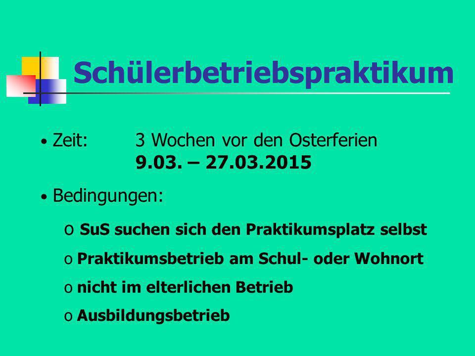 Schülerbetriebspraktikum Zeit: 3 Wochen vor den Osterferien 9.03. – 27.03.2015 Bedingungen: o SuS suchen sich den Praktikumsplatz selbst o Praktikumsb