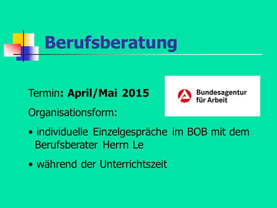 Berufsberatung Termin: April/Mai 2015 Organisationsform: individuelle Einzelgespräche im BOB mit dem Berufsberater Herrn Le während der Unterrichtszei
