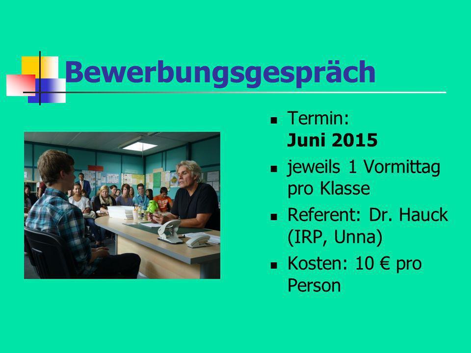 Bewerbungsgespräch Termin: Juni 2015 jeweils 1 Vormittag pro Klasse Referent: Dr. Hauck (IRP, Unna) Kosten: 10 € pro Person