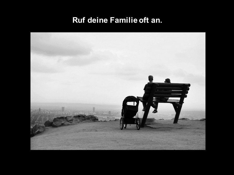 Ruf deine Familie oft an.