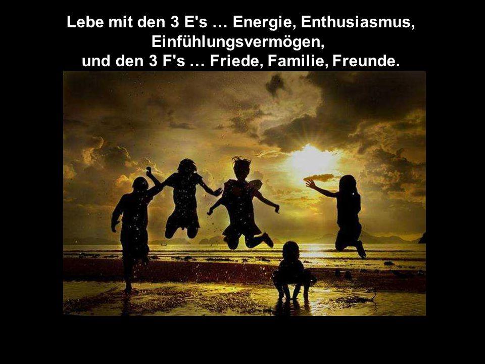 Lebe mit den 3 E s … Energie, Enthusiasmus, Einfühlungsvermögen, und den 3 F s … Friede, Familie, Freunde.