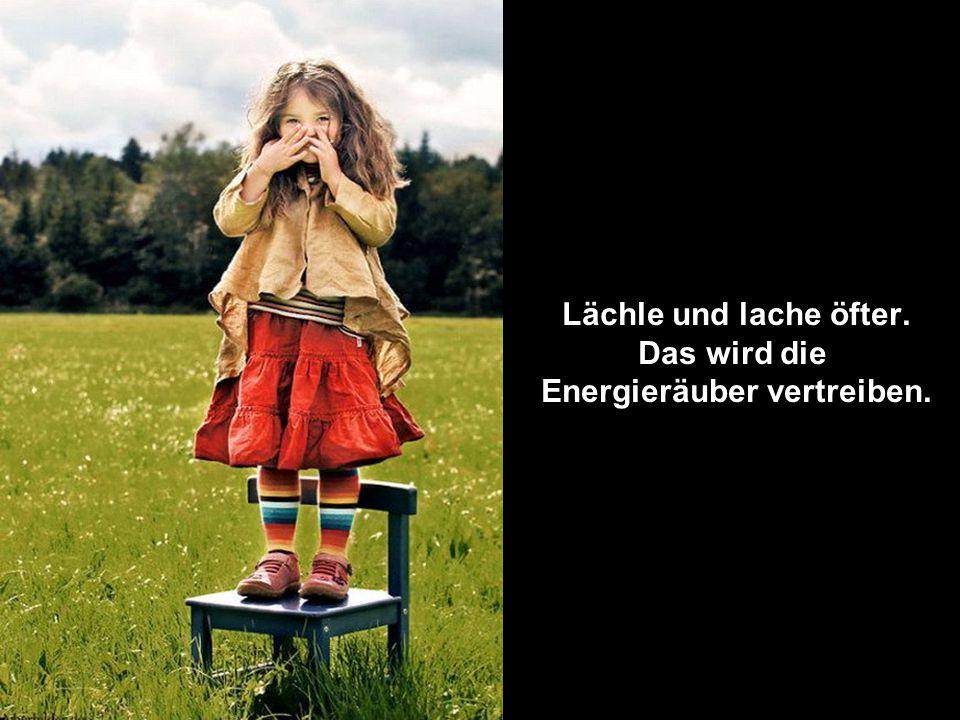 Lächle und lache öfter. Das wird die Energieräuber vertreiben.