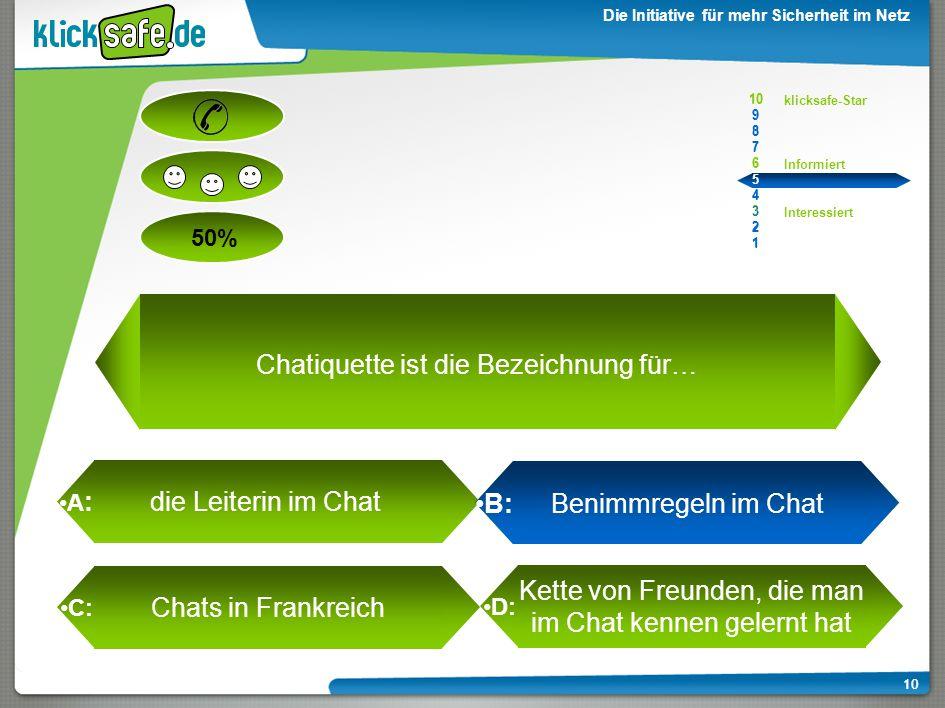A : B: C: D: 50% klicksafe-Star Informiert Interessiert 10 9 8 7 6 5 4 3 2 1 Die Initiative für mehr Sicherheit im Netz 10 die Leiterin im Chat B: Benimmregeln im Chat Chats in Frankreich Kette von Freunden, die man im Chat kennen gelernt hat Chatiquette ist die Bezeichnung für… 10 9 8 7 6 5 4 3 2 1