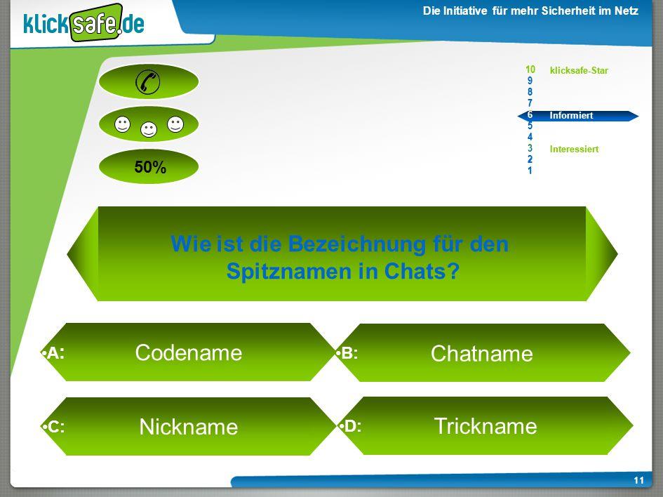 A : B: C: D: 50% klicksafe-Star Informiert Interessiert 10 9 8 7 6 5 4 3 2 1 Die Initiative für mehr Sicherheit im Netz 11 Wie ist die Bezeichnung für den Spitznamen in Chats.