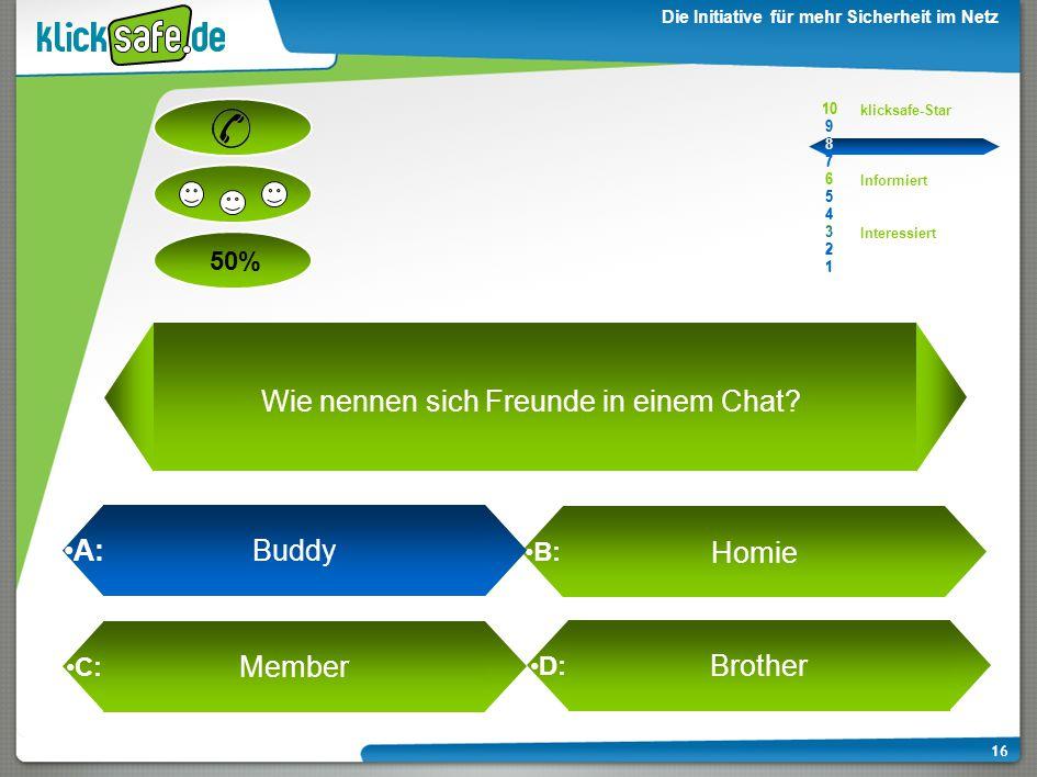 A : B: C: D: 50% klicksafe-Star Informiert Interessiert 10 9 8 7 6 5 4 3 2 1 Die Initiative für mehr Sicherheit im Netz 16 A: Buddy Homie Member Brother 10 9 8 7 6 5 4 3 2 1 Wie nennen sich Freunde in einem Chat?