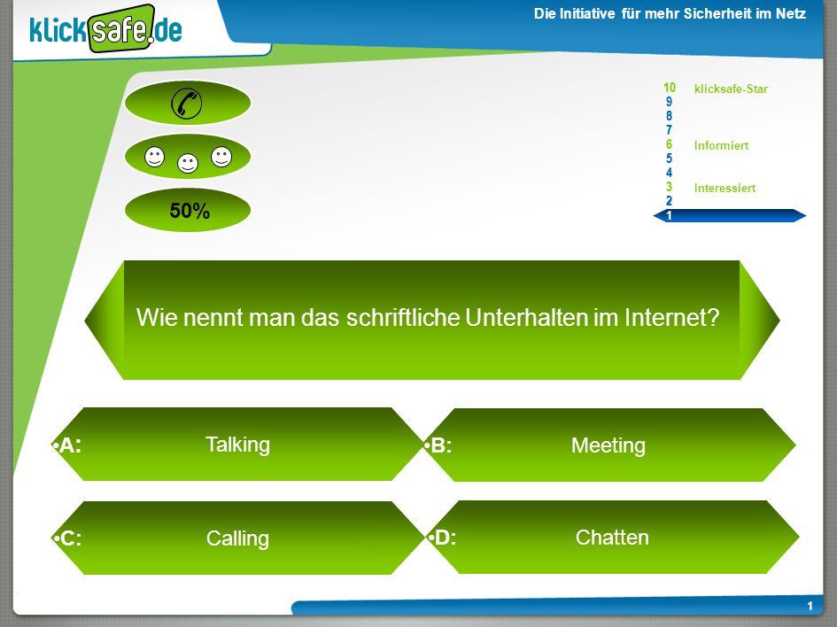 A : B: C: D: 50% klicksafe-Star Informiert Interessiert 10 9 8 7 6 5 4 3 2 1 Die Initiative für mehr Sicherheit im Netz 1 Chatten Wie nennt man das schriftliche Unterhalten im Internet.