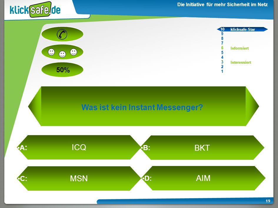 A : B: C: D: 50% klicksafe-Star Informiert Interessiert 10 9 8 7 6 5 4 3 2 1 Die Initiative für mehr Sicherheit im Netz 19 Was ist kein Instant Messenger.