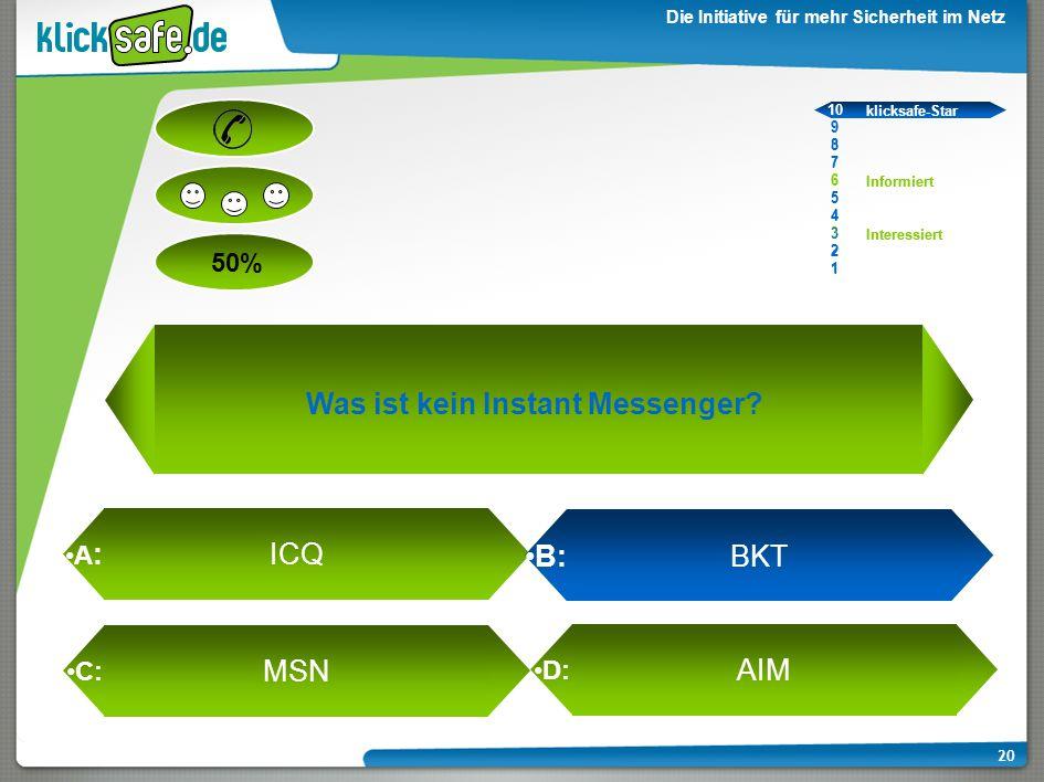 A : B: C: D: 50% klicksafe-Star Informiert Interessiert 10 9 8 7 6 5 4 3 2 1 Die Initiative für mehr Sicherheit im Netz 20 MSN AIM ICQ B: BKT 10 9 8 7 6 5 4 3 2 1 klicksafe-Star Informiert Interessiert Was ist kein Instant Messenger?