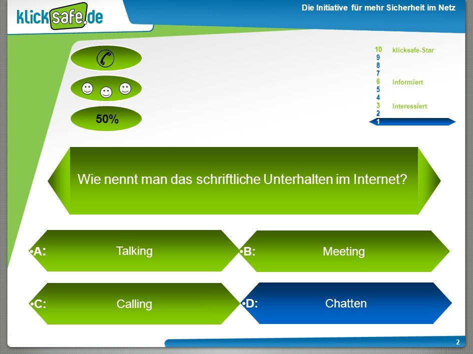 A : B: C: D: 50% klicksafe-Star Informiert Interessiert 10 9 8 7 6 5 4 3 2 1 Die Initiative für mehr Sicherheit im Netz 2 D: Chatten Wie nennt man das schriftliche Unterhalten im Internet.