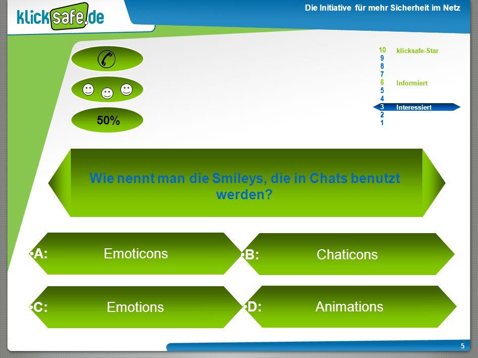 A : B: C: D: 50% klicksafe-Star Informiert Interessiert 10 9 8 7 6 5 4 3 2 1 Die Initiative für mehr Sicherheit im Netz 5 A: Emoticons B: Chaticons C: Emotions D: Animations Wie nennt man die Smileys, die in Chats benutzt werden.