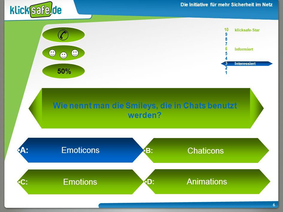 A : B: C: D: 50% klicksafe-Star Informiert Interessiert 10 9 8 7 6 5 4 3 2 1 Die Initiative für mehr Sicherheit im Netz 6 A: Emoticons Chaticons Emotions Animations 10 9 8 7 6 5 4 3 2 1 klicksafe-Star Informiert Interessiert Wie nennt man die Smileys, die in Chats benutzt werden?