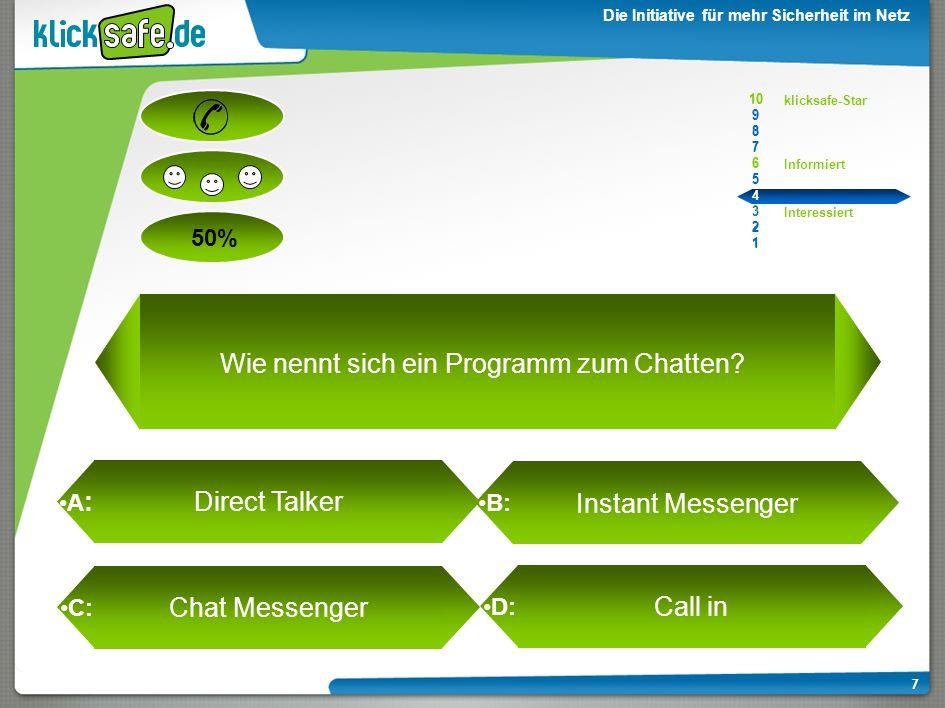 A : B: C: D: 50% klicksafe-Star Informiert Interessiert 10 9 8 7 6 5 4 3 2 1 Die Initiative für mehr Sicherheit im Netz 7 Direct Talker Instant Messenger Chat Messenger Call in Wie nennt sich ein Programm zum Chatten.
