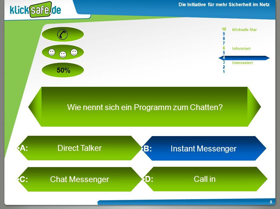 A : B: C: D: 50% klicksafe-Star Informiert Interessiert 10 9 8 7 6 5 4 3 2 1 Die Initiative für mehr Sicherheit im Netz 8 A: Direct Talker B: Instant Messenger C: Chat Messenger D: Call in 10 9 8 7 6 5 4 3 2 1 Wie nennt sich ein Programm zum Chatten?