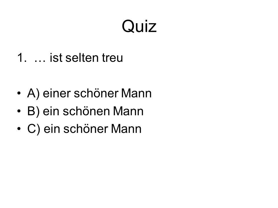 Quiz 1. … ist selten treu A) einer schöner Mann B) ein schönen Mann C) ein schöner Mann