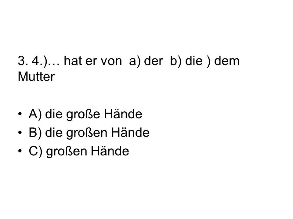 3. 4.)… hat er von a) der b) die ) dem Mutter A) die große Hände B) die großen Hände C) großen Hände