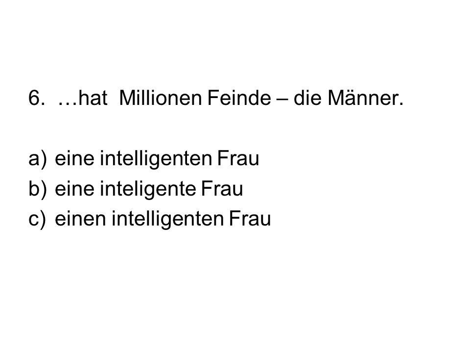 6. …hat Millionen Feinde – die Männer. a)eine intelligenten Frau b)eine inteligente Frau c)einen intelligenten Frau