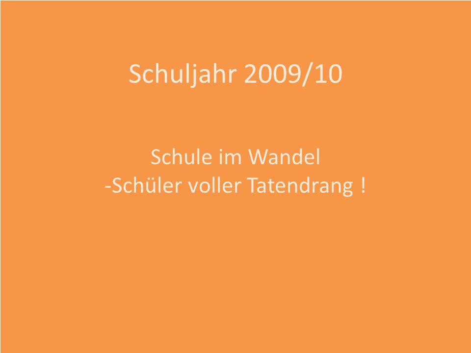Schuljahr 2009/10 Schule im Wandel -Schüler voller Tatendrang !