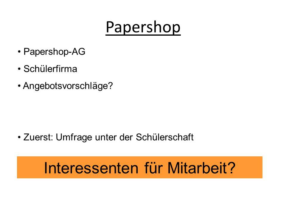 Papershop-AG Schülerfirma Angebotsvorschläge? Zuerst: Umfrage unter der Schülerschaft Interessenten für Mitarbeit?