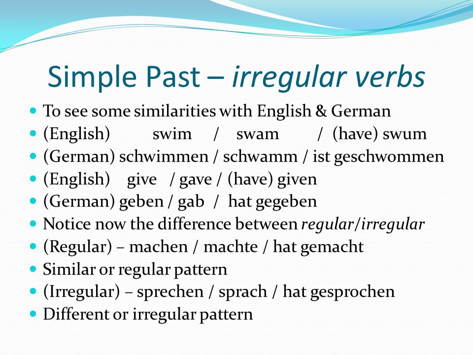 Simple Past – mixed verbs If you recall from learning the perfect tense, there is a small group of verbs that have both regular and irregular properties.