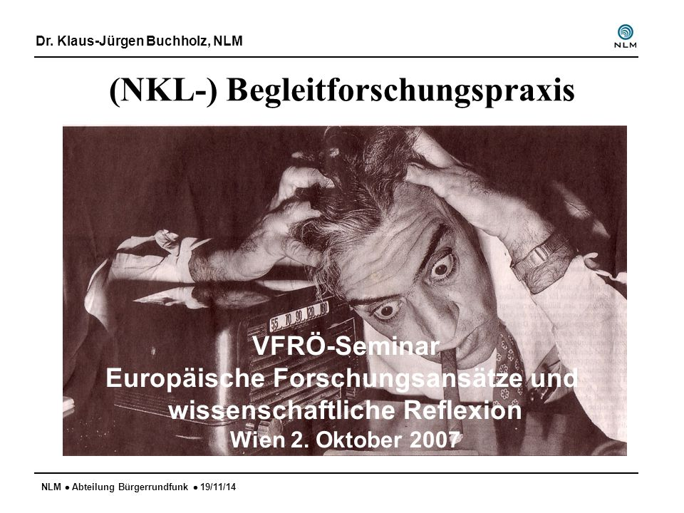 NLM  Abteilung Bürgerrundfunk  19/11/14 (NKL-) Begleitforschungspraxis Dr. Klaus-Jürgen Buchholz, NLM VFRÖ-Seminar Europäische Forschungsansätze und
