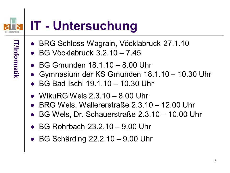 18 IT - Untersuchung BRG Schloss Wagrain, Vöcklabruck 27.1.10 BG Vöcklabruck 3.2.10 – 7.45 BG Gmunden 18.1.10 – 8.00 Uhr Gymnasium der KS Gmunden 18.1.10 – 10.30 Uhr BG Bad Ischl 19.1.10 – 10.30 Uhr WikuRG Wels 2.3.10 – 8.00 Uhr BRG Wels, Wallererstraße 2.3.10 – 12.00 Uhr BG Wels, Dr.