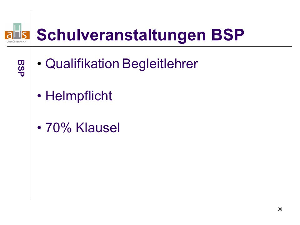 30 Schulveranstaltungen BSP BSP Qualifikation Begleitlehrer Helmpflicht 70% Klausel