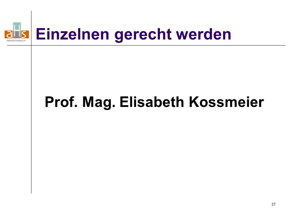 37 Prof. Mag. Elisabeth Kossmeier Einzelnen gerecht werden
