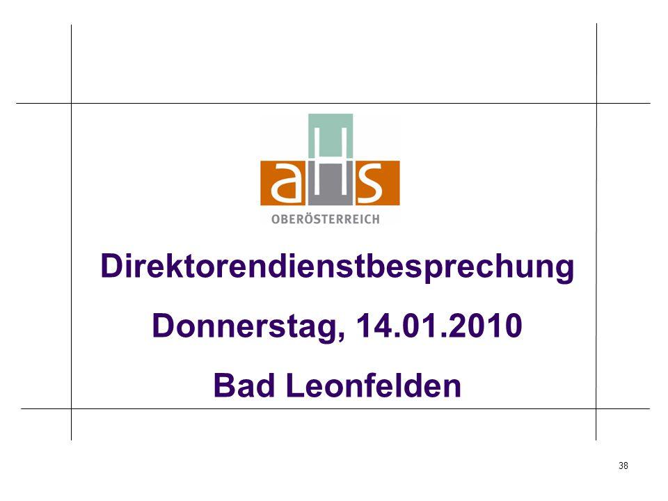 38 Direktorendienstbesprechung Donnerstag, 14.01.2010 Bad Leonfelden
