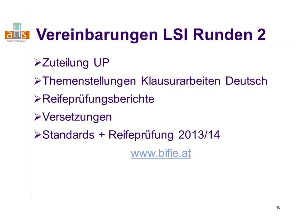 40 Vereinbarungen LSI Runden 2  Zuteilung UP  Themenstellungen Klausurarbeiten Deutsch  Reifeprüfungsberichte  Versetzungen  Standards + Reifeprüfung 2013/14 www.bifie.at