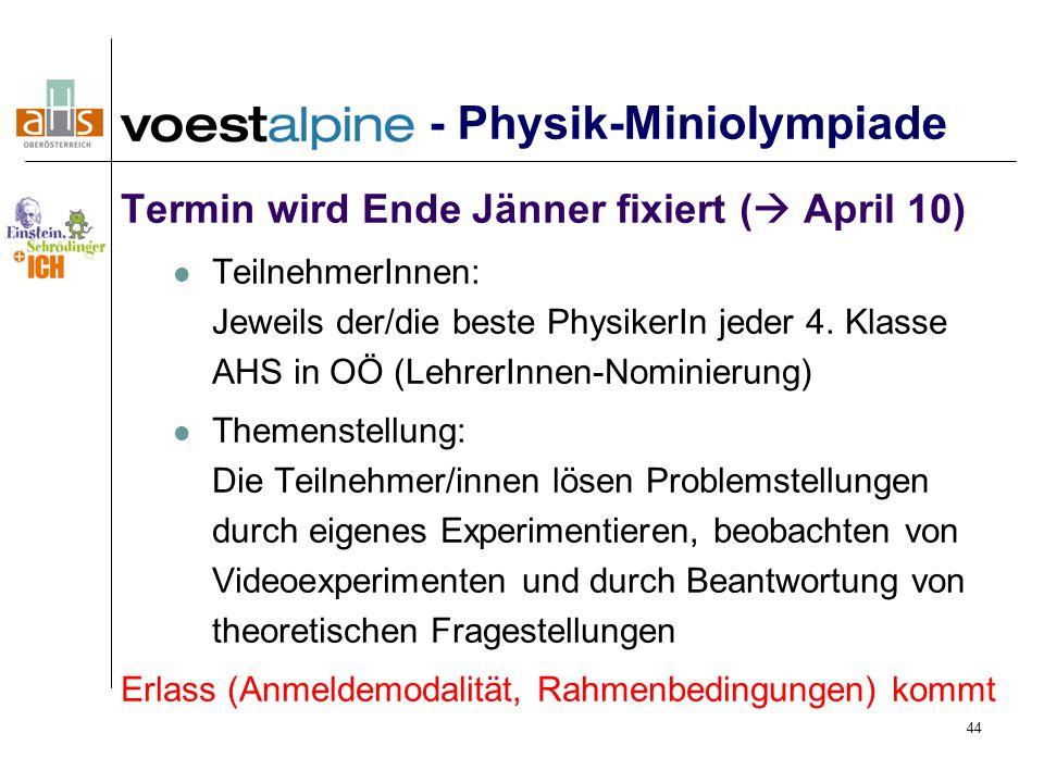44 - Physik-Miniolympiade Termin wird Ende Jänner fixiert (  April 10) TeilnehmerInnen: Jeweils der/die beste PhysikerIn jeder 4.