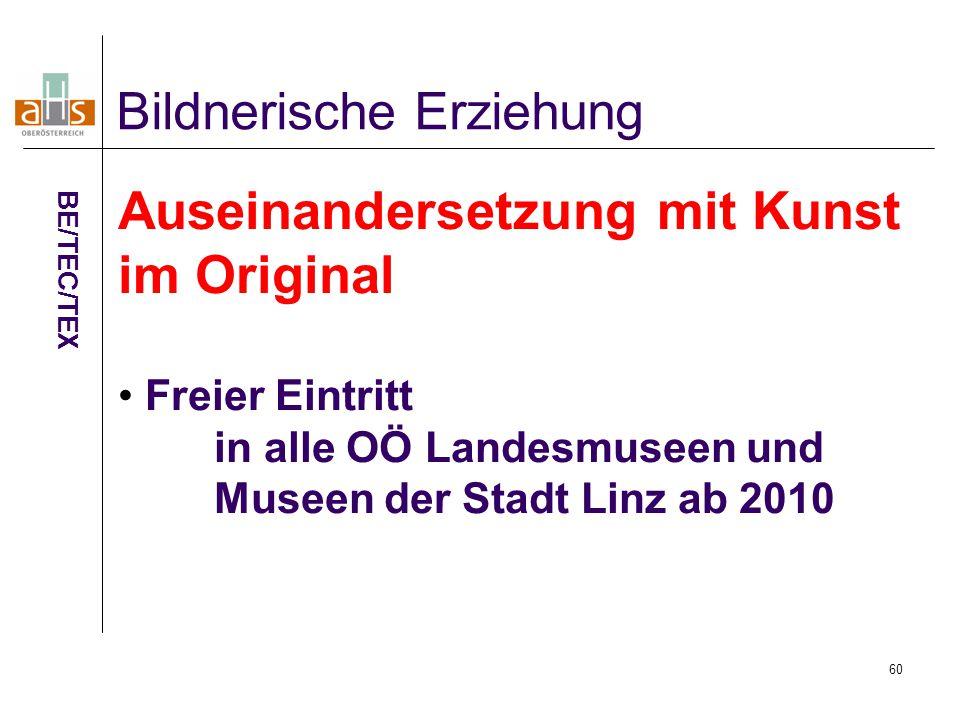 60 Bildnerische Erziehung BE/TEC/TEX Auseinandersetzung mit Kunst im Original Freier Eintritt in alle OÖ Landesmuseen und Museen der Stadt Linz ab 2010