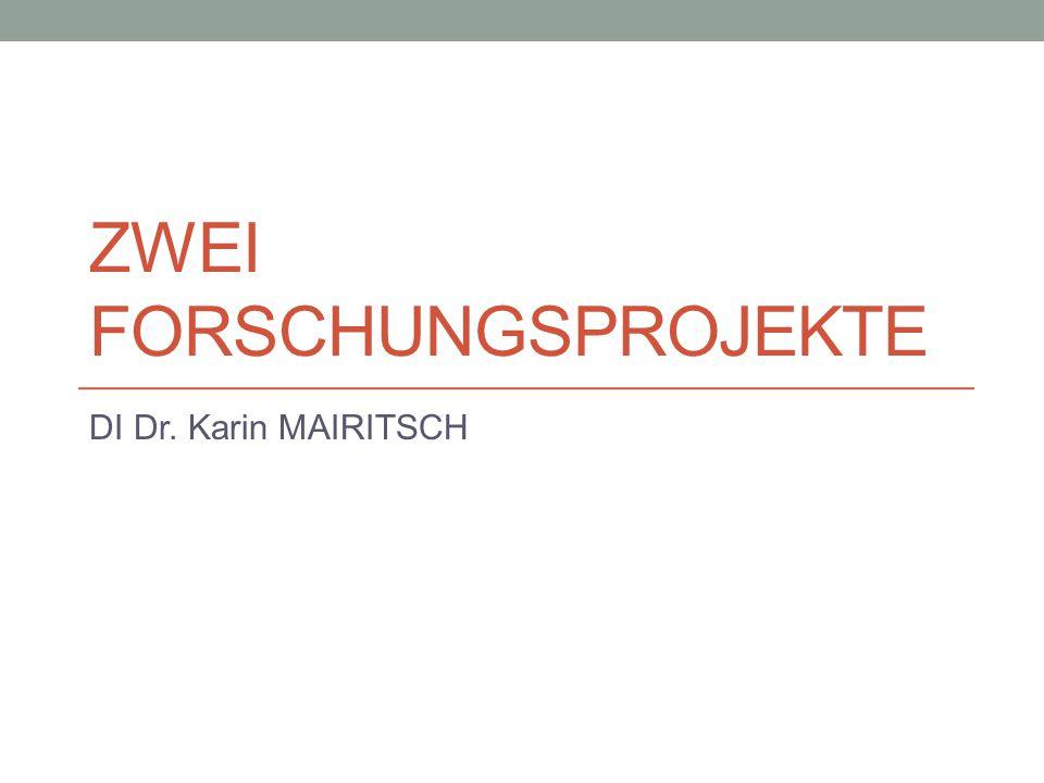 ZWEI FORSCHUNGSPROJEKTE DI Dr. Karin MAIRITSCH