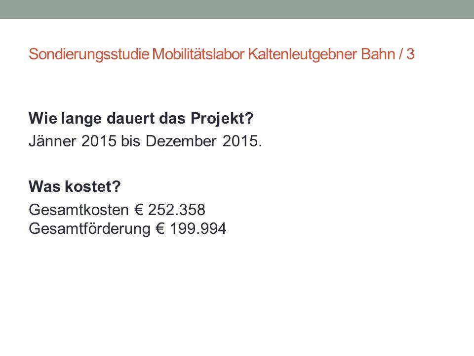 Sondierungsstudie Mobilitätslabor Kaltenleutgebner Bahn / 3 Wie lange dauert das Projekt? Jänner 2015 bis Dezember 2015. Was kostet? Gesamtkosten € 25