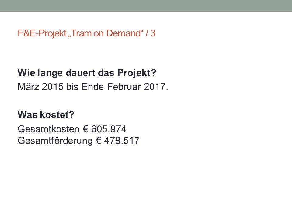 """F&E-Projekt """"Tram on Demand"""" / 3 Wie lange dauert das Projekt? März 2015 bis Ende Februar 2017. Was kostet? Gesamtkosten € 605.974 Gesamtförderung € 4"""