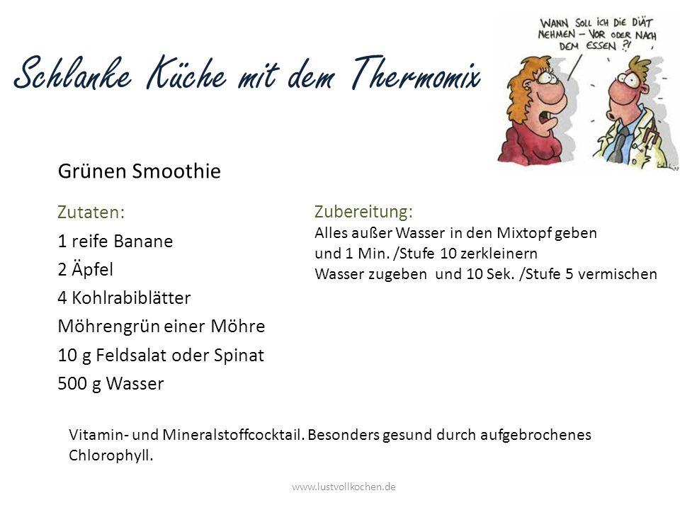 Schlanke Küche mit dem Thermomix Grünen Smoothie www.lustvollkochen.de Zutaten: 1 reife Banane 2 Äpfel 4 Kohlrabiblätter Möhrengrün einer Möhre 10 g F