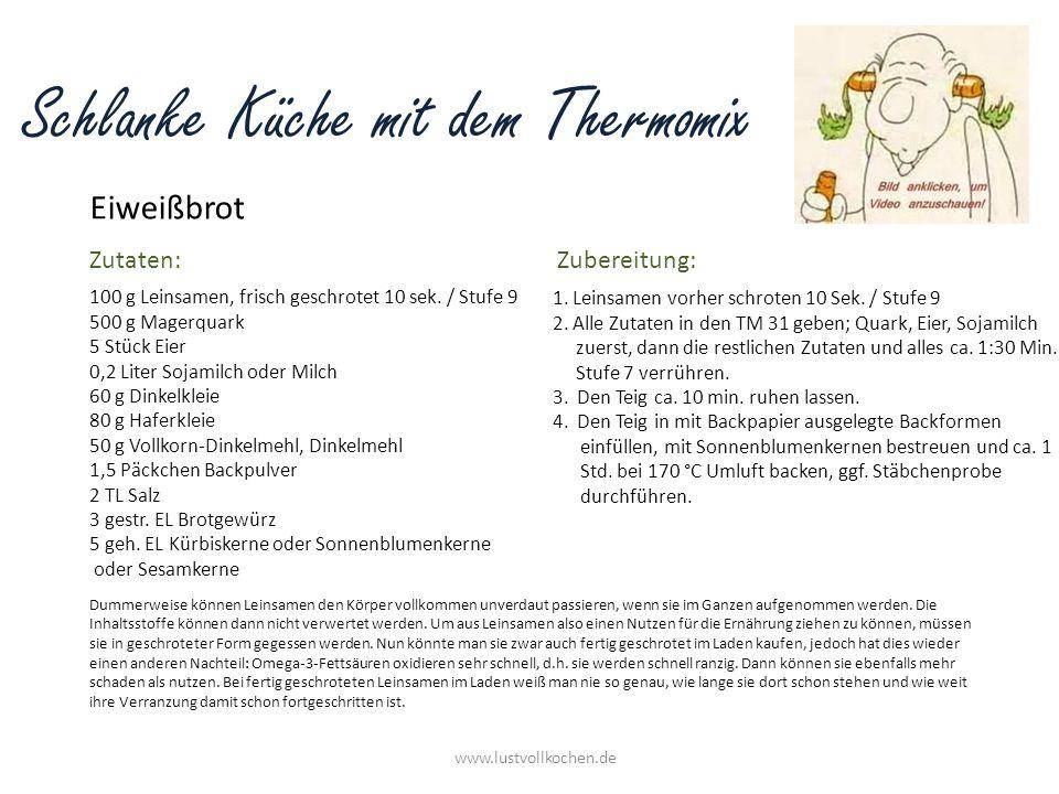 Schlanke Küche mit dem Thermomix Eiweißbrot www.lustvollkochen.de Dummerweise können Leinsamen den Körper vollkommen unverdaut passieren, wenn sie im